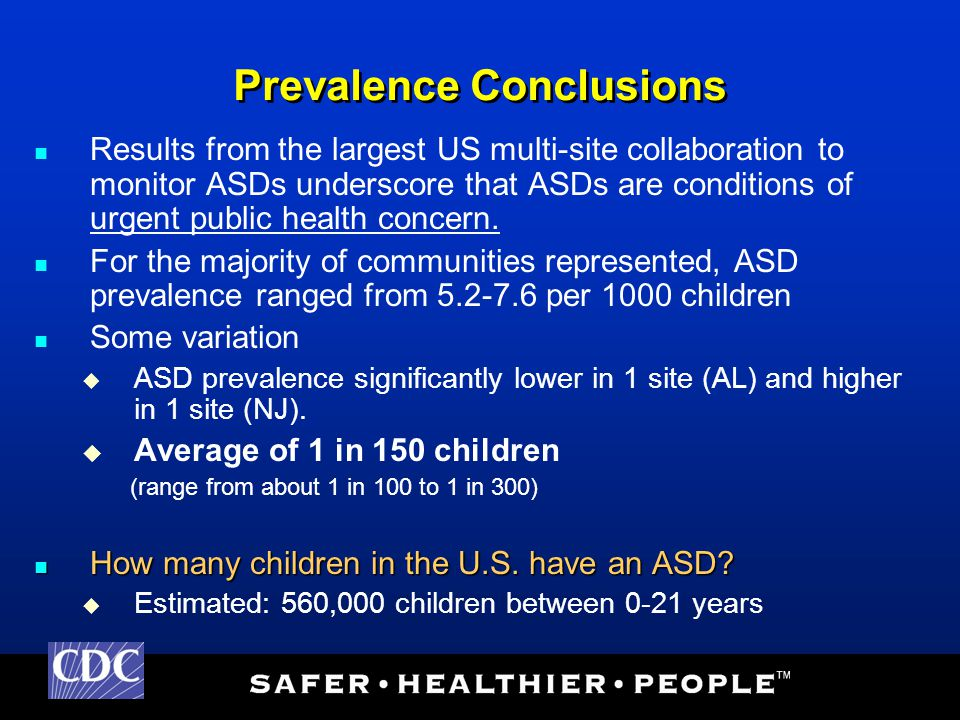 Prevalence Conclusions Results from the largest US multi-site collaboration to monitor ASDs underscore that ASDs are conditions of urgent public health concern.