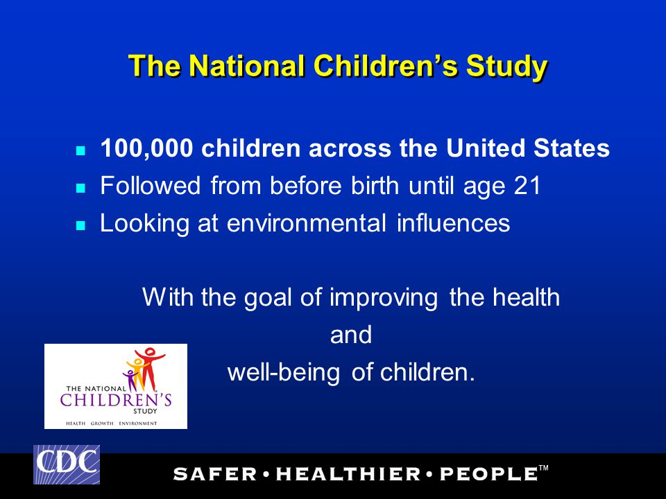 The National Children's Study 100,000 children across the United States Followed from before birth until age 21 Looking at environmental influences With the goal of improving the health and well-being of children.