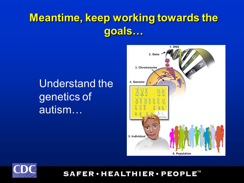 Meantime, keep working towards the goals… Understand the genetics of autism…
