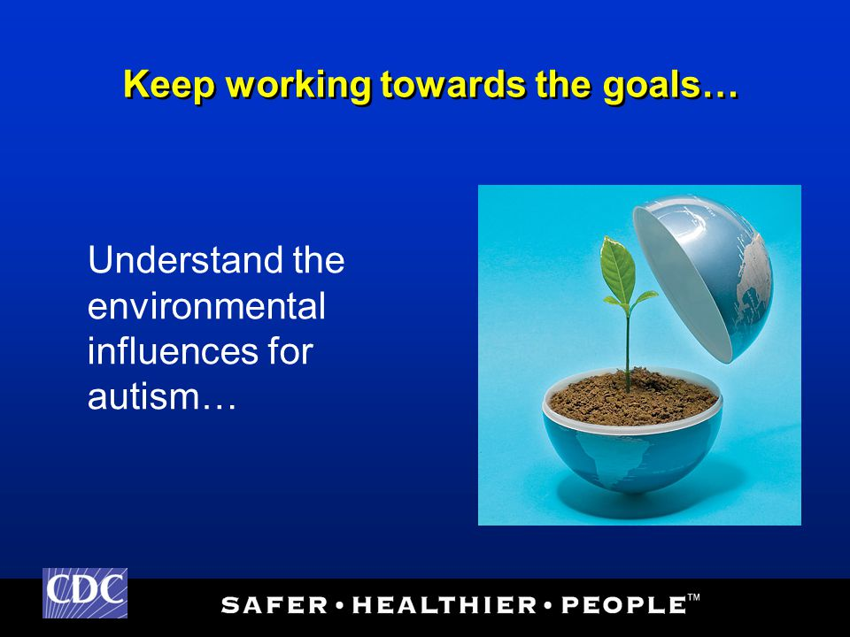 Understand the environmental influences for autism… Keep working towards the goals…
