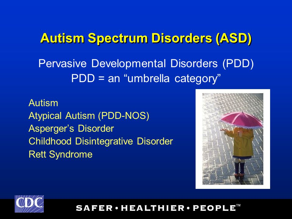 Pervasive Developmental Disorders (APA, 1994) Autism: Communication, Social, Behaviors/Interests PDD-NOS: Atypical autism Asperger's: Social, Behaviors/Interests, no significant language or cognitive delay Rett: females, deceleration, hand use CDD: normal development & significant loss of skills