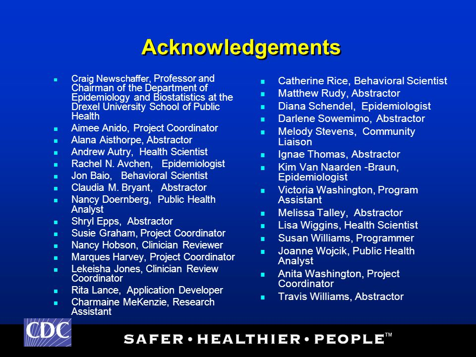 Acknowledgements Craig Newschaffer, Professor and Chairman of the Department of Epidemiology and Biostatistics at the Drexel University School of Public Health Aimee Anido, Project Coordinator Alana Aisthorpe, Abstractor Andrew Autry, Health Scientist Rachel N.