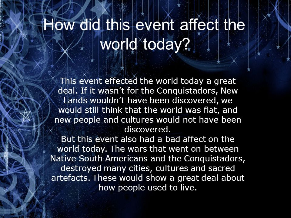 How did this event affect the world today? This event effected the world today a great deal. If it wasn't for the Conquistadors, New Lands wouldn't ha