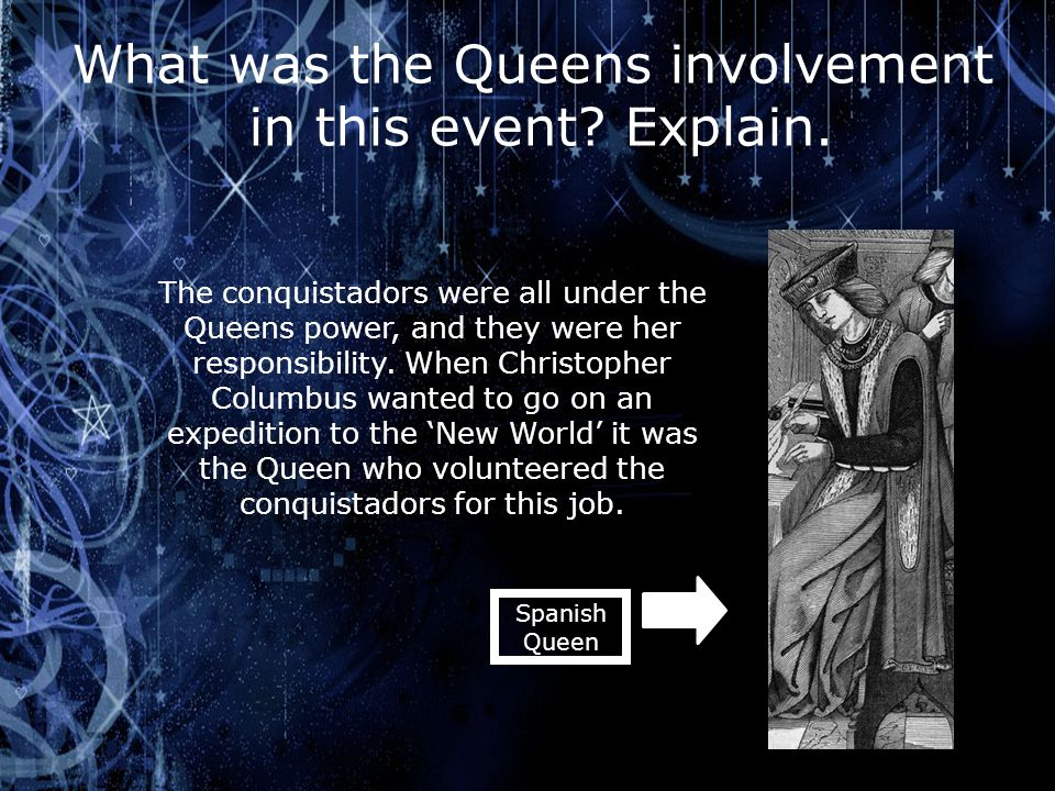What was the Queens involvement in this event? Explain. The conquistadors were all under the Queens power, and they were her responsibility. When Chri