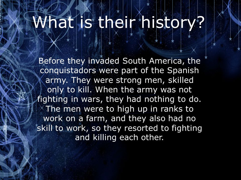 What is their history? Before they invaded South America, the conquistadors were part of the Spanish army. They were strong men, skilled only to kill.
