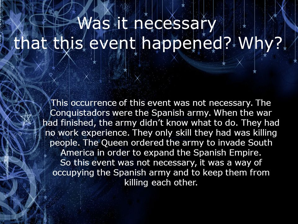Was it necessary that this event happened? Why? This occurrence of this event was not necessary. The Conquistadors were the Spanish army. When the war