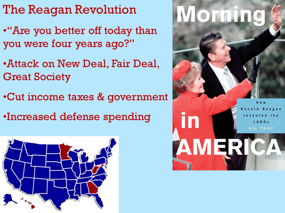 The Reagan Revolution Are you better off today than you were four years ago Attack on New Deal, Fair Deal, Great Society Cut income taxes & government Increased defense spending