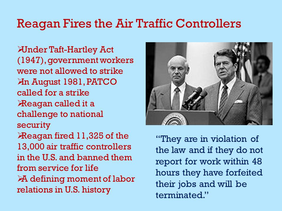 Reagan Fires the Air Traffic Controllers  Under Taft-Hartley Act (1947), government workers were not allowed to strike  In August 1981, PATCO called for a strike  Reagan called it a challenge to national security  Reagan fired 11,325 of the 13,000 air traffic controllers in the U.S.