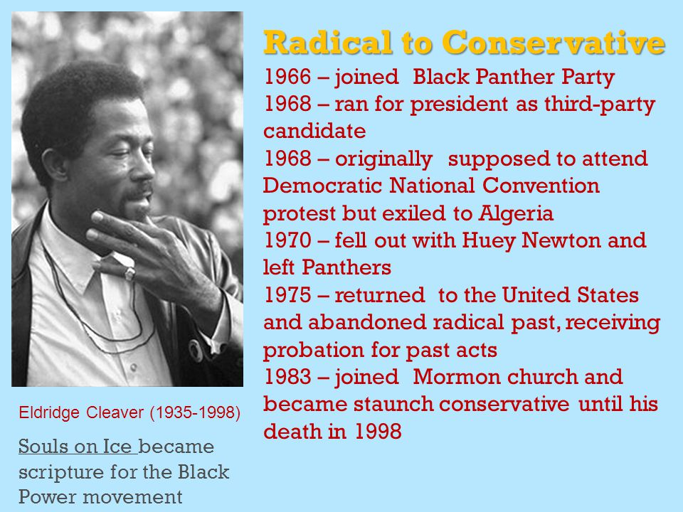 Eldridge Cleaver (1935-1998) Radical to Conservative 1966 – joined Black Panther Party 1968 – ran for president as third-party candidate 1968 – originally supposed to attend Democratic National Convention protest but exiled to Algeria 1970 – fell out with Huey Newton and left Panthers 1975 – returned to the United States and abandoned radical past, receiving probation for past acts 1983 – joined Mormon church and became staunch conservative until his death in 1998 Souls on Ice became scripture for the Black Power movement