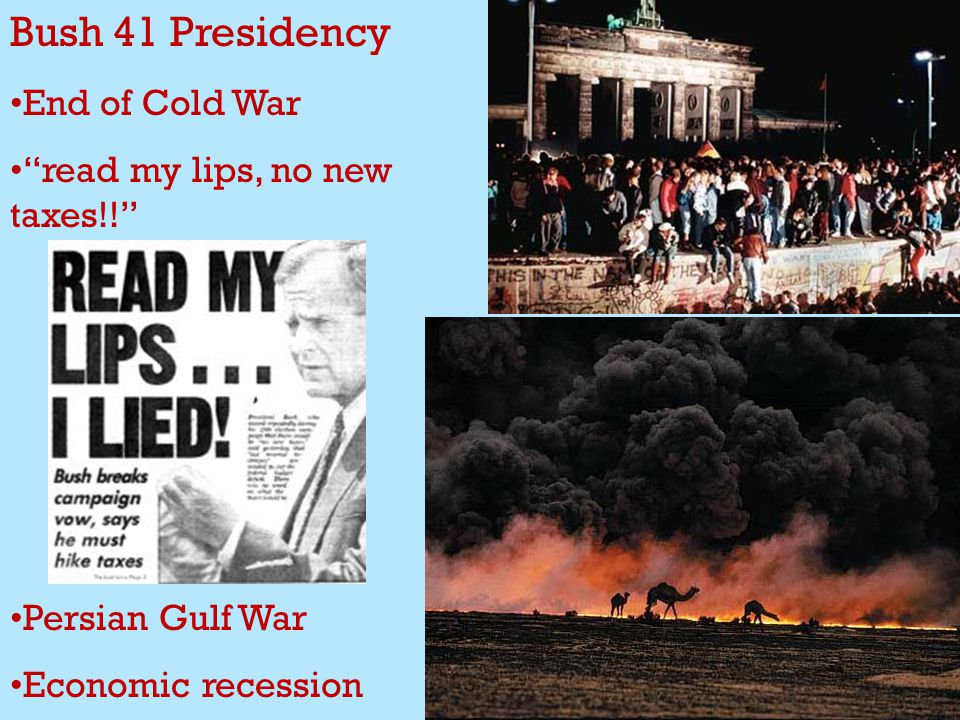 Bush 41 Presidency End of Cold War read my lips, no new taxes!! Persian Gulf War Economic recession