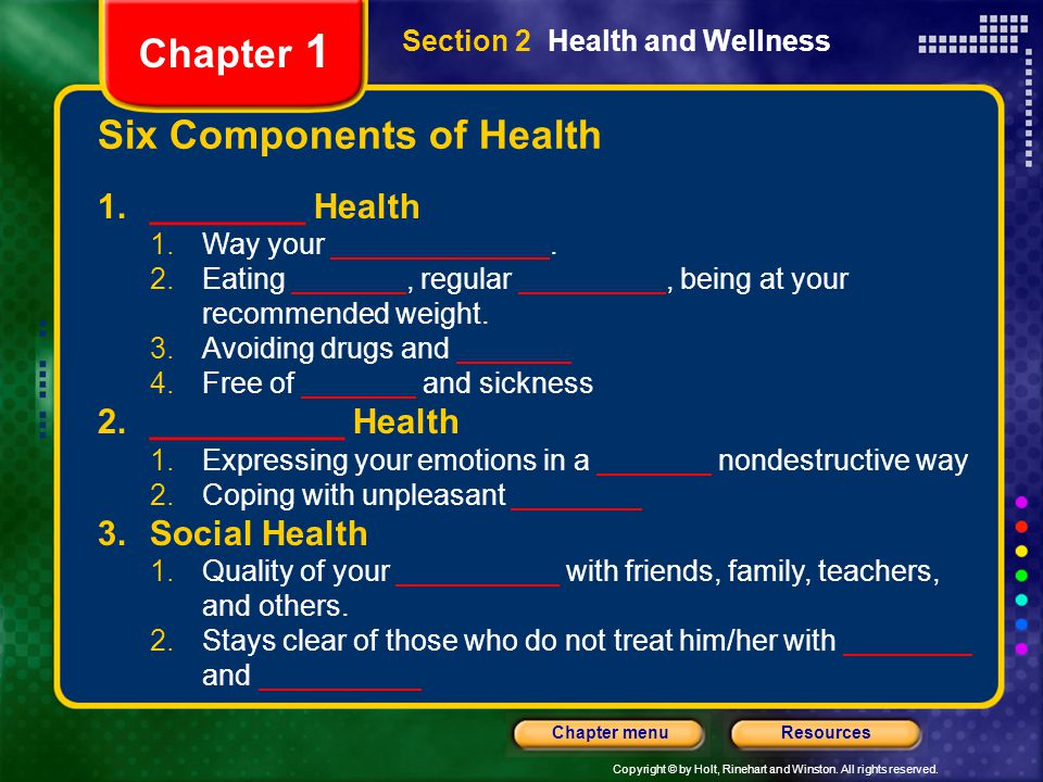 Copyright © by Holt, Rinehart and Winston. All rights reserved. ResourcesChapter menu Section 2 Health and Wellness Six Components of Health 1._______