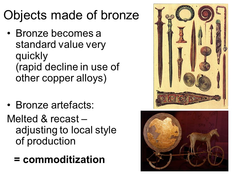 Objects made of bronze Bronze becomes a standard value very quickly (rapid decline in use of other copper alloys) Bronze artefacts: Melted & recast – adjusting to local style of production = commoditization