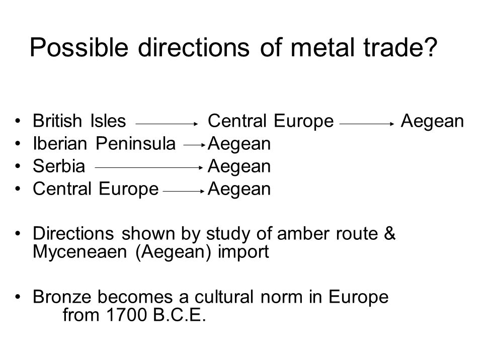 British Isles Central EuropeAegean Iberian PeninsulaAegean SerbiaAegean Central EuropeAegean Directions shown by study of amber route & Myceneaen (Aegean) import Bronze becomes a cultural norm in Europe from 1700 B.C.E.