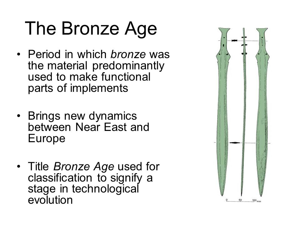 The Bronze Age Period in which bronze was the material predominantly used to make functional parts of implements Brings new dynamics between Near East and Europe Title Bronze Age used for classification to signify a stage in technological evolution