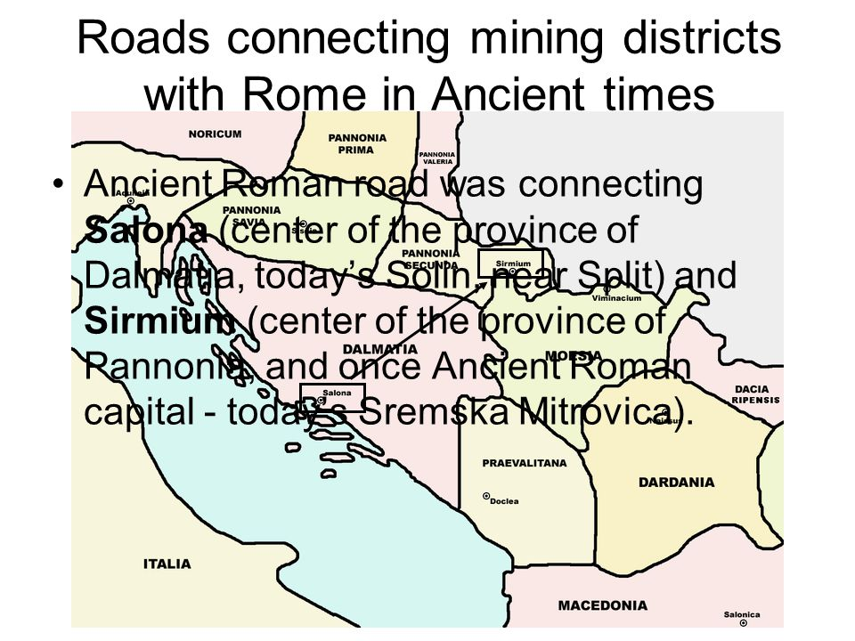 Roads connecting mining districts with Rome in Ancient times Ancient Roman road was connecting Salona (center of the province of Dalmatia, today's Solin, near Split) and Sirmium (center of the province of Pannonia, and once Ancient Roman capital - today's Sremska Mitrovica).