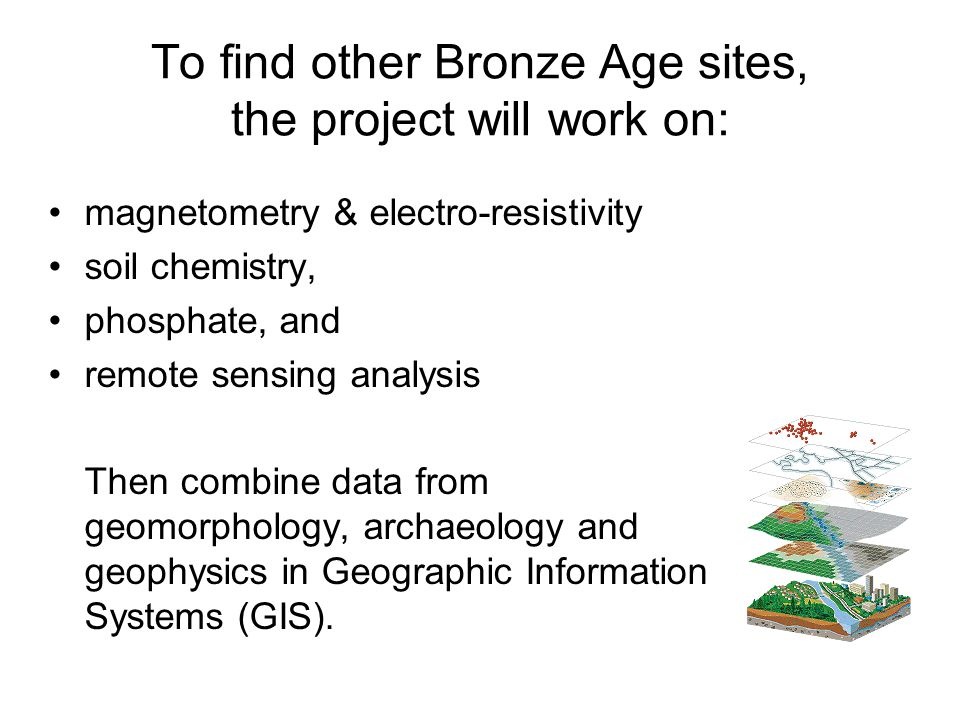 To find other Bronze Age sites, the project will work on: magnetometry & electro-resistivity soil chemistry, phosphate, and remote sensing analysis Then combine data from geomorphology, archaeology and geophysics in Geographic Information Systems (GIS).