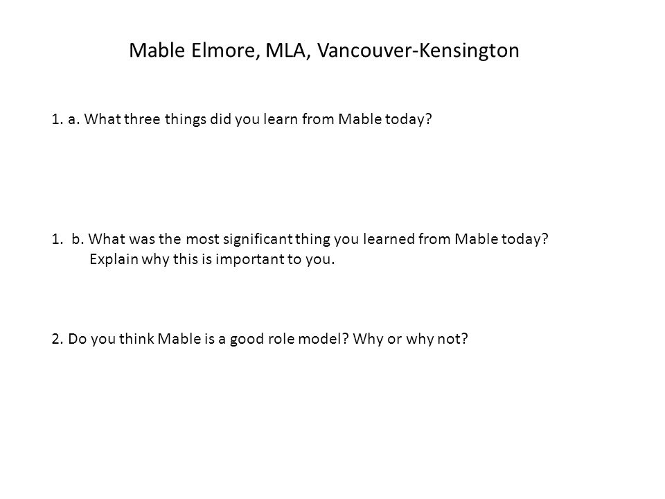 Mable Elmore, MLA, Vancouver-Kensington 1. a. What three things did you learn from Mable today? 1. b. What was the most significant thing you learned