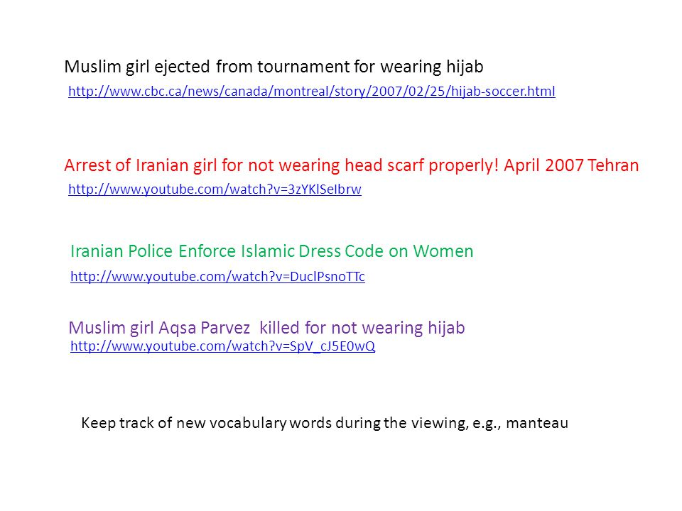 Muslim girl ejected from tournament for wearing hijab http://www.cbc.ca/news/canada/montreal/story/2007/02/25/hijab-soccer.html Arrest of Iranian girl for not wearing head scarf properly.