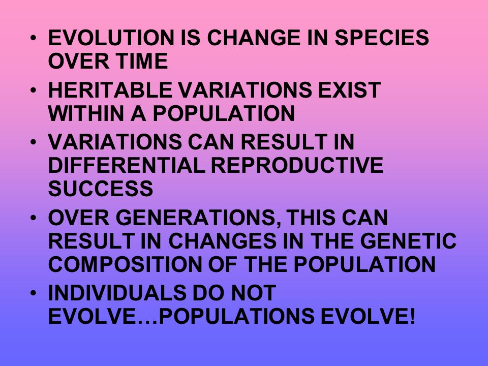 EVOLUTION IS CHANGE IN SPECIES OVER TIME HERITABLE VARIATIONS EXIST WITHIN A POPULATION VARIATIONS CAN RESULT IN DIFFERENTIAL REPRODUCTIVE SUCCESS OVE