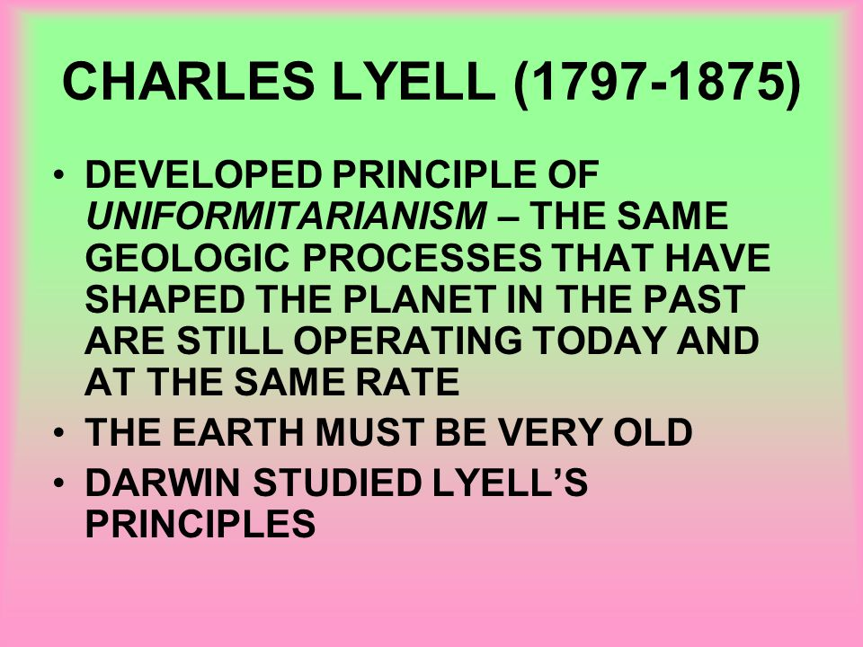 CHARLES LYELL (1797-1875) DEVELOPED PRINCIPLE OF UNIFORMITARIANISM – THE SAME GEOLOGIC PROCESSES THAT HAVE SHAPED THE PLANET IN THE PAST ARE STILL OPE