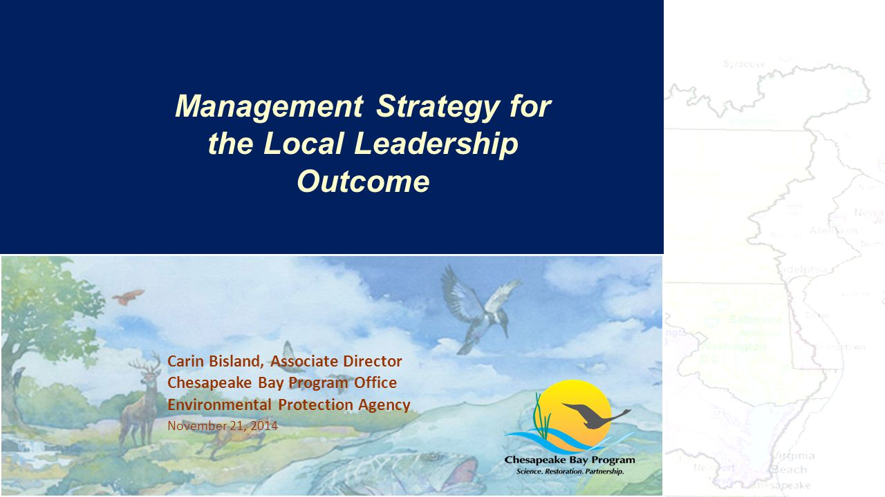 Carin Bisland, Associate Director Chesapeake Bay Program Office Environmental Protection Agency November 21, 2014 The Bay's Health & Future: How it's doing and What's Next Management Strategy for the Local Leadership Outcome