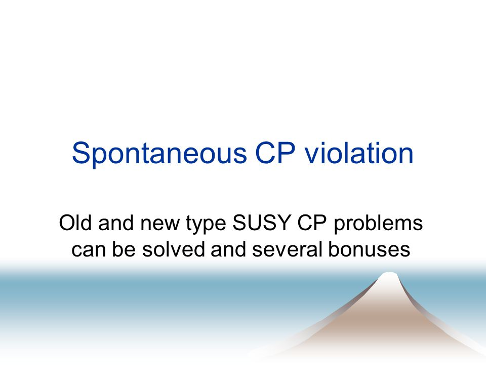 Spontaneous CP violation Old and new type SUSY CP problems can be solved and several bonuses