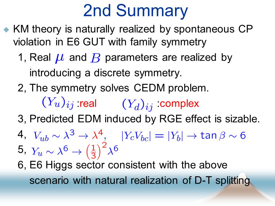 2nd Summary  KM theory is naturally realized by spontaneous CP violation in E6 GUT with family symmetry 1, Real and parameters are realized by introducing a discrete symmetry.