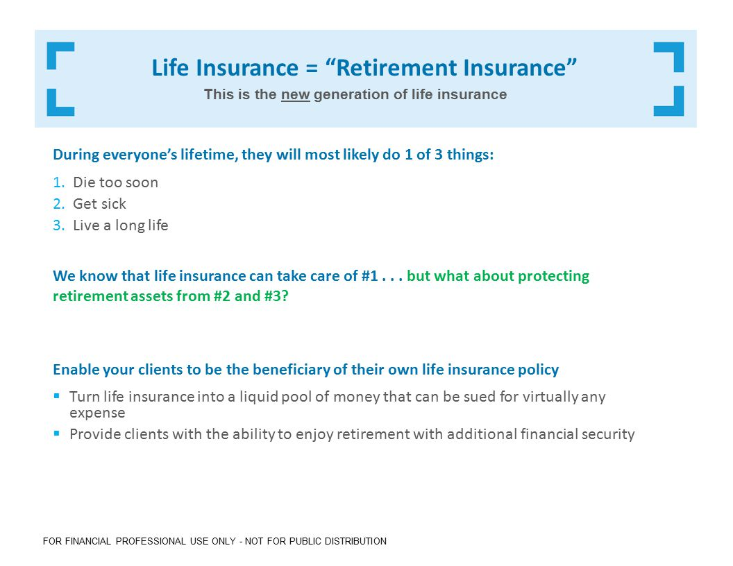 FOR FINANCIAL PROFESSIONAL USE ONLY - NOT FOR PUBLIC DISTRIBUTION Life Insurance = Retirement Insurance During everyone's lifetime, they will most likely do 1 of 3 things: 1.Die too soon 2.Get sick 3.Live a long life We know that life insurance can take care of #1...