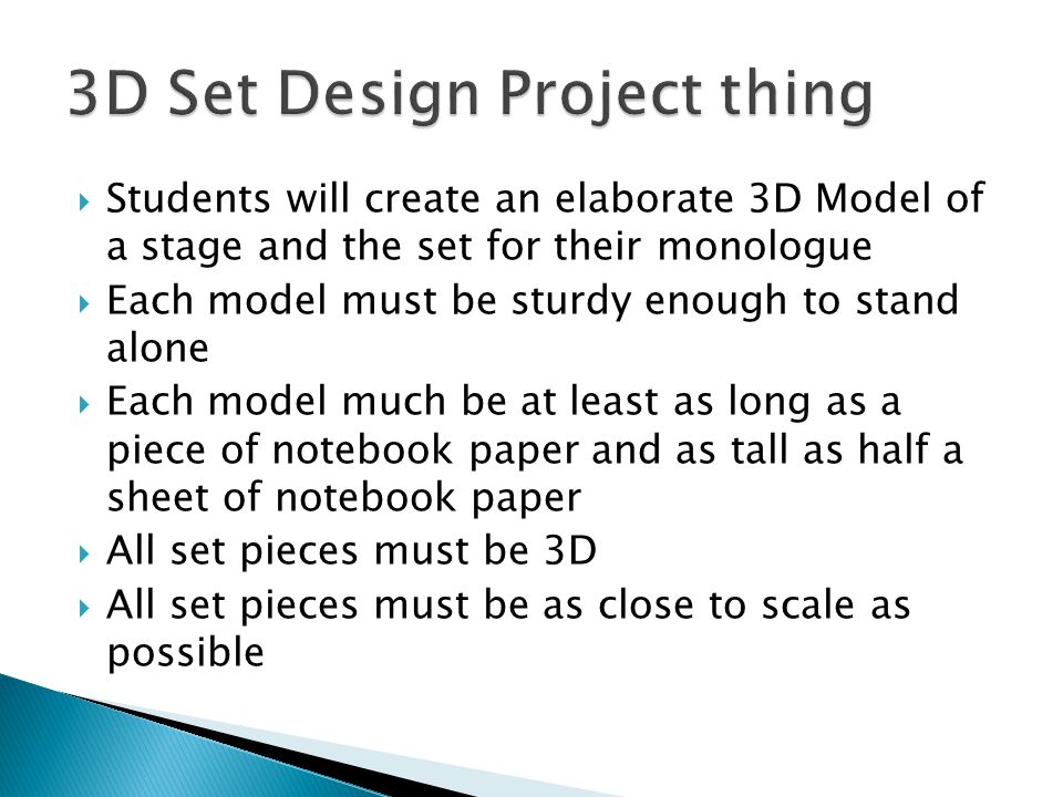  Students will create an elaborate 3D Model of a stage and the set for their monologue  Each model must be sturdy enough to stand alone  Each model much be at least as long as a piece of notebook paper and as tall as half a sheet of notebook paper  All set pieces must be 3D  All set pieces must be as close to scale as possible