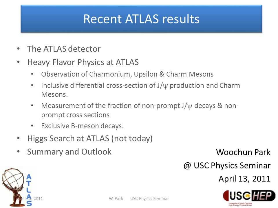 Recent ATLAS results Woochun Park @ USC Physics Seminar April 13, 2011 The ATLAS detector Heavy Flavor Physics at ATLAS Observation of Charmonium, Upsilon & Charm Mesons Inclusive differential cross-section of J/  production and Charm Mesons.