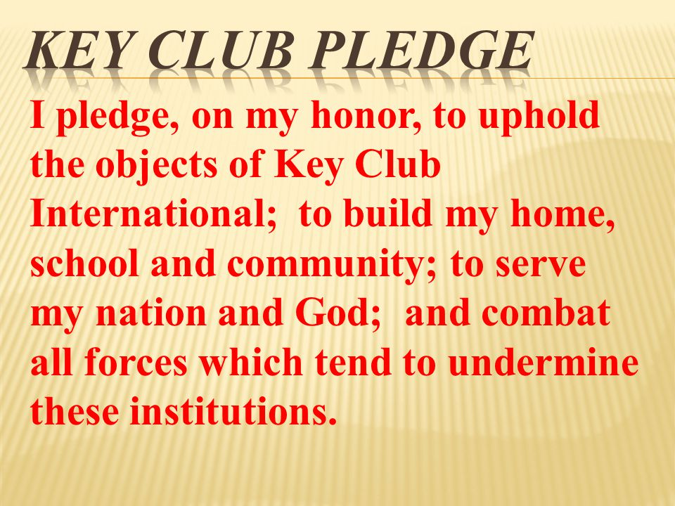 I pledge, on my honor, to uphold the objects of Key Club International; to build my home, school and community; to serve my nation and God; and combat all forces which tend to undermine these institutions.
