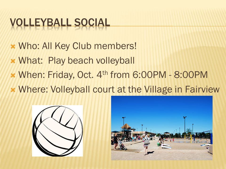  Who: All Key Club members.  What: Play beach volleyball  When: Friday, Oct.