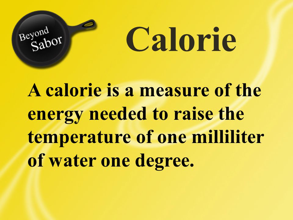 Calorie A calorie is a measure of the energy needed to raise the temperature of one milliliter of water one degree.
