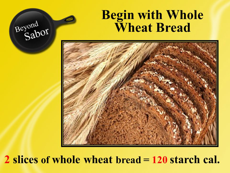 2 slices of whole wheat bread = 120 starch cal. Begin with Whole Wheat Bread