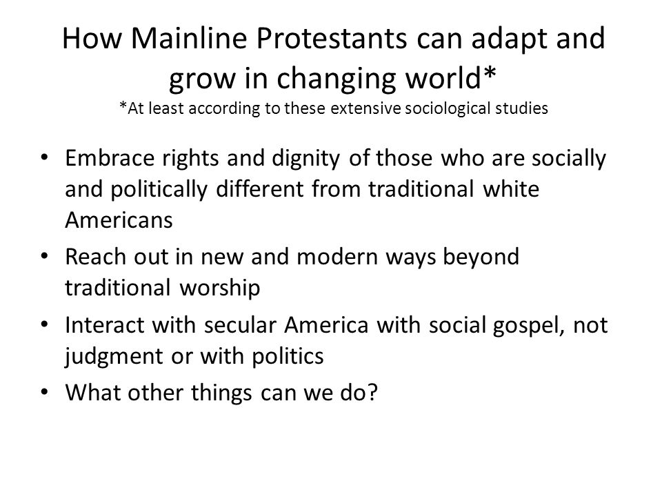 How Mainline Protestants can adapt and grow in changing world* *At least according to these extensive sociological studies Embrace rights and dignity of those who are socially and politically different from traditional white Americans Reach out in new and modern ways beyond traditional worship Interact with secular America with social gospel, not judgment or with politics What other things can we do?