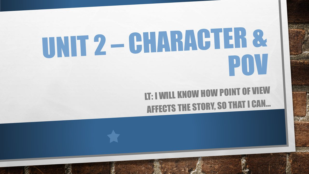 UNIT 2 – CHARACTER & POV LT: I WILL KNOW HOW POINT OF VIEW AFFECTS THE STORY, SO THAT I CAN…