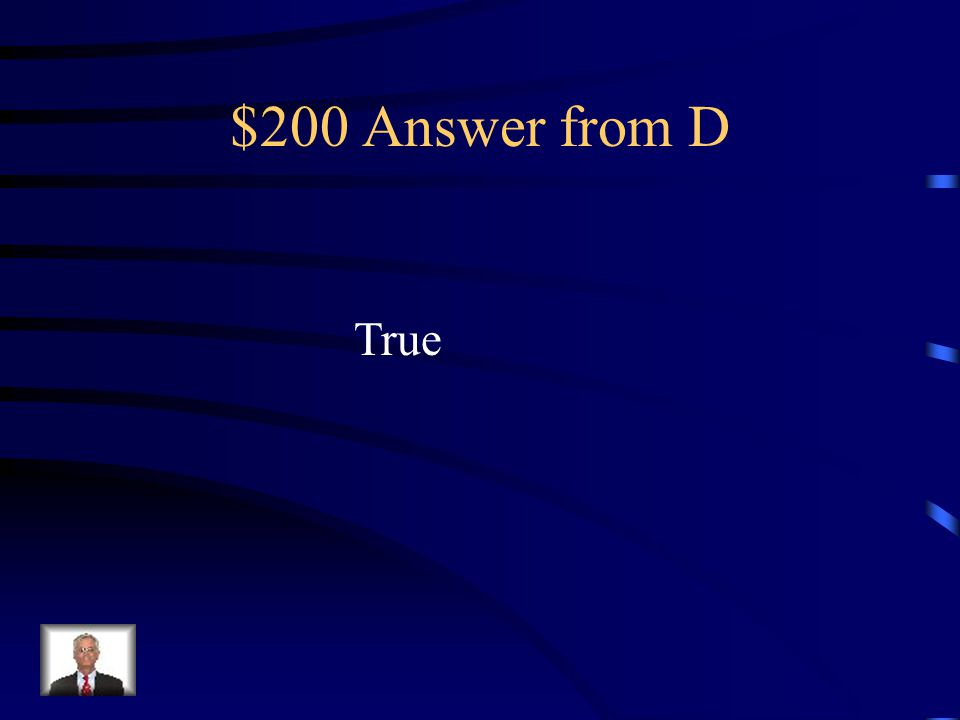 $200 Question from D TRUE/FALSE Each Senator represents an entire state.