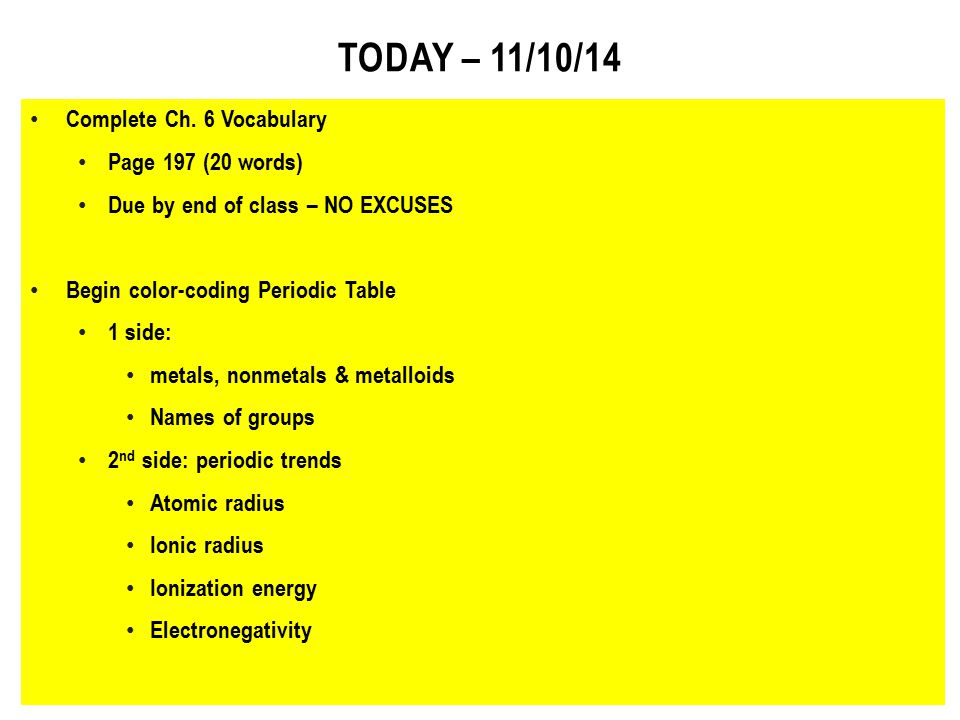 TODAY – 11/10/14 Complete Ch. 6 Vocabulary Page 197 (20 words) Due by end of class – NO EXCUSES Begin color-coding Periodic Table 1 side: metals, nonm