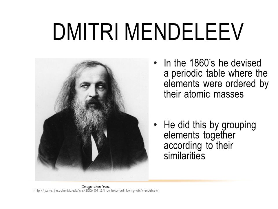 DMITRI MENDELEEV In the 1860's he devised a periodic table where the elements were ordered by their atomic masses He did this by grouping elements tog