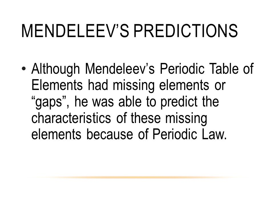 "MENDELEEV'S PREDICTIONS Although Mendeleev's Periodic Table of Elements had missing elements or ""gaps"", he was able to predict the characteristics of"