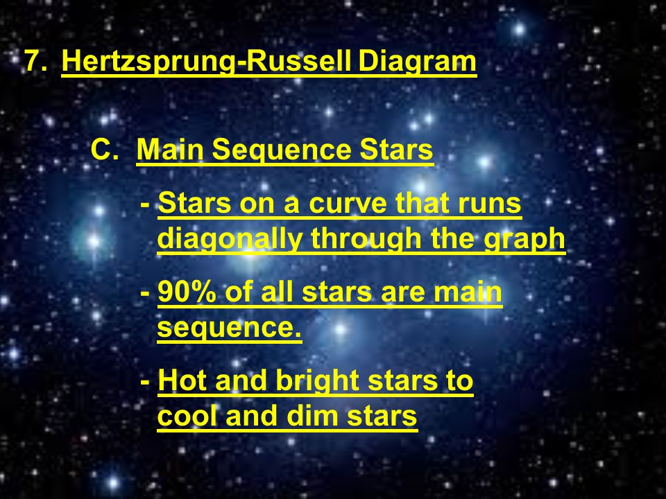 7.Hertzsprung-Russell Diagram C. Main Sequence Stars - Stars on a curve that runs diagonally through the graph - 90% of all stars are main sequence. -