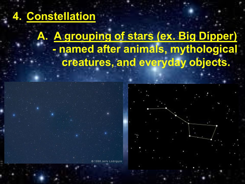 4.Constellation A. A grouping of stars (ex. Big Dipper) - named after animals, mythological creatures, and everyday objects.