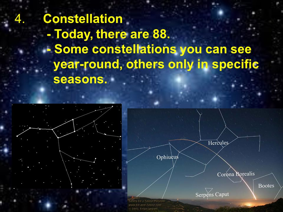 4.Constellation - Today, there are 88. - Some constellations you can see year-round, others only in specific seasons.