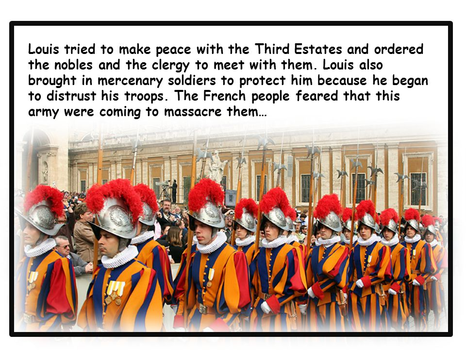 Louis tried to make peace with the Third Estates and ordered the nobles and the clergy to meet with them. Louis also brought in mercenary soldiers to