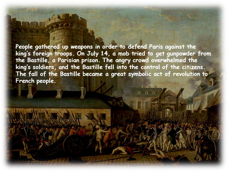 People gathered up weapons in order to defend Paris against the king's foreign troops. On July 14, a mob tried to get gunpowder from the Bastille, a P