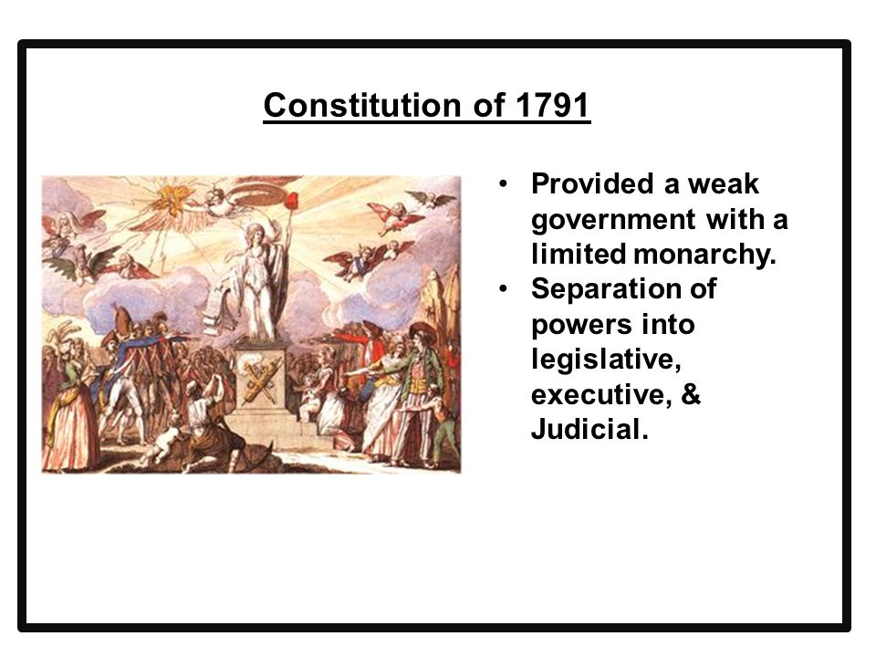 Constitution of 1791 Provided a weak government with a limited monarchy. Separation of powers into legislative, executive, & Judicial.