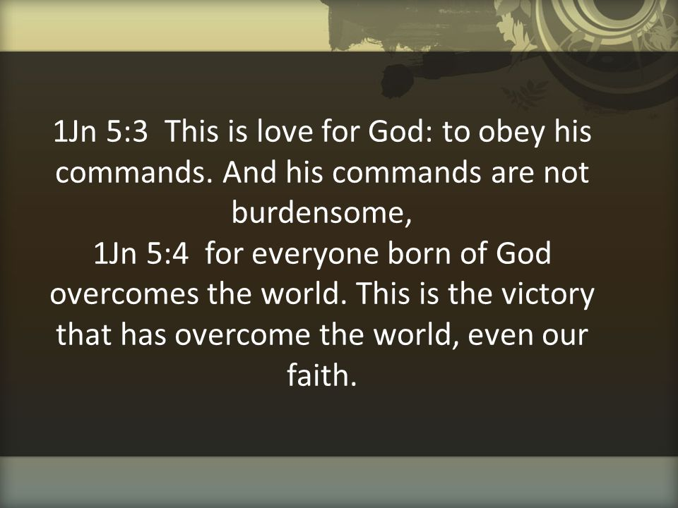 1Jn 5:3 This is love for God: to obey his commands. And his commands are not burdensome, 1Jn 5:4 for everyone born of God overcomes the world. This is