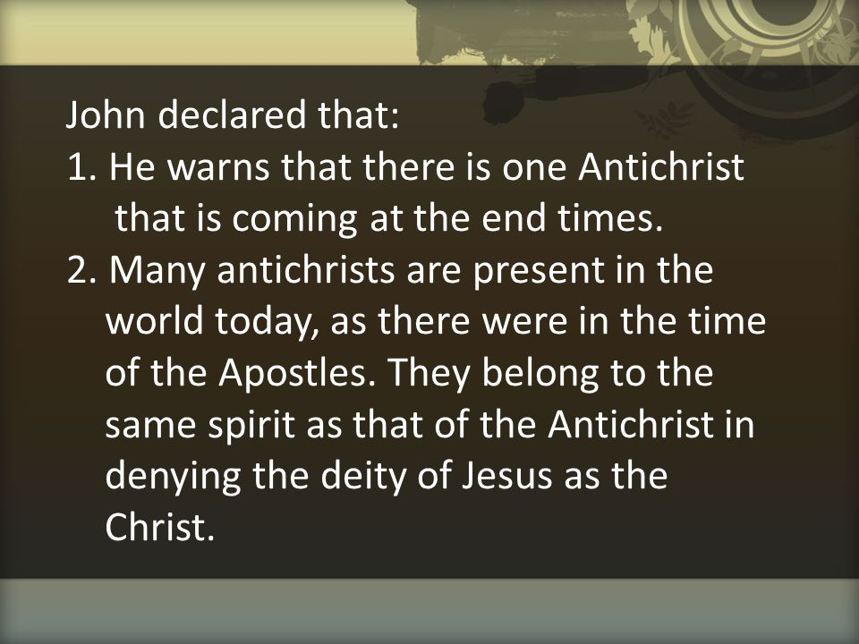 John declared that: 1. He warns that there is one Antichrist that is coming at the end times. 2. Many antichrists are present in the world today, as t
