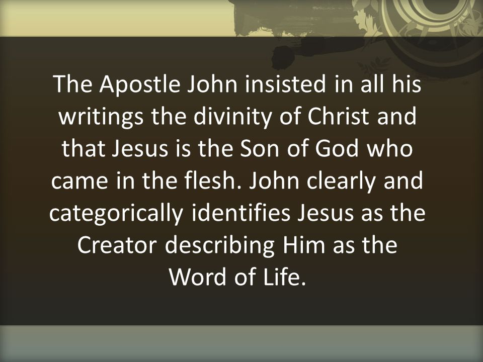 The Apostle John insisted in all his writings the divinity of Christ and that Jesus is the Son of God who came in the flesh. John clearly and categori
