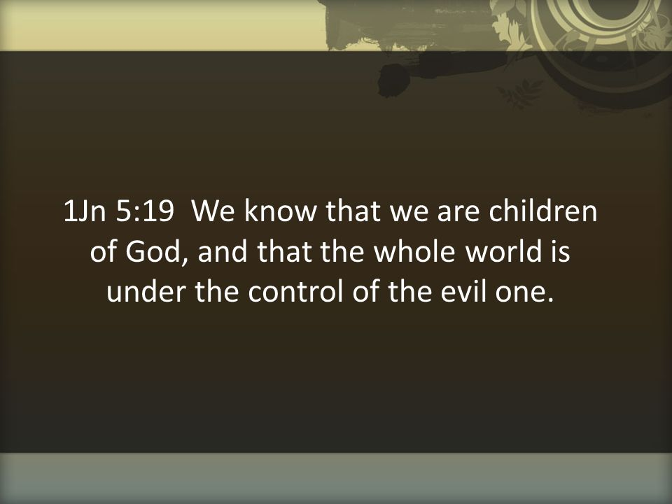 1Jn 5:19 We know that we are children of God, and that the whole world is under the control of the evil one.